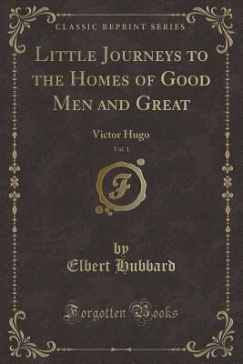 Little Journeys to the Homes of Good Men and Great, Vol. 1: Victor Hugo