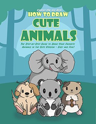 How to Draw Cute Animals: The Step-by-Step Guide to Draw Your Favorite Animals in the Cute Version - Easy and Fun!