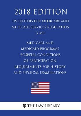 Medicare and Medicaid Programs - Hospital Conditions of Participation - Requirements for History and Physical Examinations (Us Centers for Medicare and Medicaid Services Regulation) (Cms) (2018 Edition)