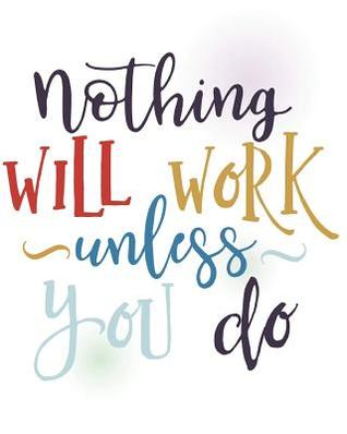 Nothing Will Work Unless You Do.: Soft Covered Journal