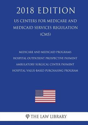 Medicare and Medicaid Programs - Hospital Outpatient Prospective Payment - Ambulatory Surgical Center Payment - Hospital Value-Based Purchasing Program (Us Centers for Medicare and Medicaid Services Regulation) (Cms) (2018 Edition)