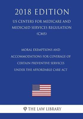 Moral Exemptions and Accommodations for Coverage of Certain Preventive Services Under the Affordable Care ACT (Us Centers for Medicare and Medicaid Services Regulation) (Cms) (2018 Edition)