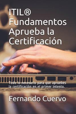 Itil(r) Fundamentos Aprueba La Certificaci�n: Todo Lo Necesario Para Que Apruebes La Certificaci�n En El Primer Intento. por Fernando Cuervo