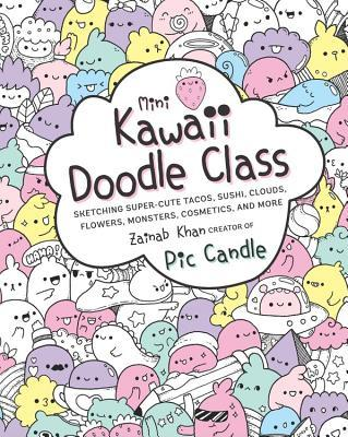 Mini Kawaii Doodle Class: Sketching Super-Cute Tacos, Sushi Clouds, Flowers, Monsters, Cosmetics, and More