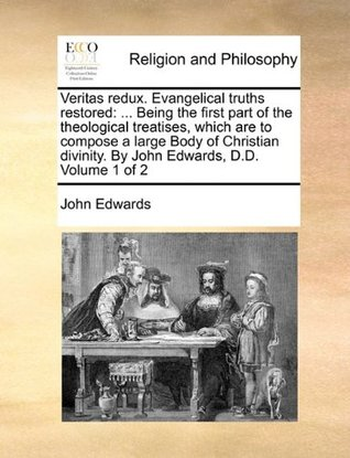 Veritas redux. Evangelical truths restored: ... Being the first part of the theological treatises, which are to compose a large Body of Christian divinity. By John Edwards, D.D. Volume 1 of 2