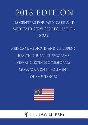 Medicare, Medicaid, and Children's Health Insurance Programs - New and Extended Temporary Moratoria on Enrollment of Ambulances (Us Centers for Medicare and Medicaid Services Regulation) (Cms) (2018 Edition)
