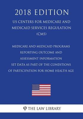 Medicare and Medicaid Programs - Reporting Outcome and Assessment Information Set Data as Part of the Conditions of Participation for Home Health Age (Us Centers for Medicare and Medicaid Services Regulation) (Cms) (2018 Edition)