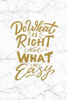 Do What Is Right Not What Is Easy: 100 Motivational Quotes Inside, Inspirational Thoughts for Every Day, Lined Notebook, 100 Pages