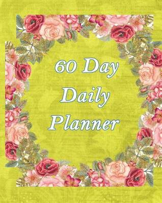 60 Day Daily Planner: 8x10, Plan Organize and Track Your to Do Lists, Notes, Meals, Birthdays, Events, Meetings, Yellow Square Rose Ring