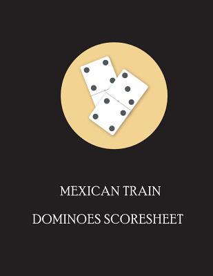 Mexican Train Dominoes Score Sheet: Sheet Scorepad for Mexican Train and Chicken Foot Dominoes Game Record Score Keeper Book, Games Played with Dominoes, Size 8.5 X 11 Inch, 110 Pages (Mexican Train Dominoes Scoresheet Games) (Volume 1)