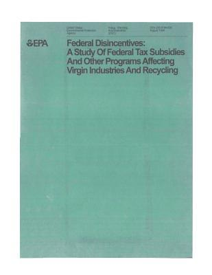 Federal Disincentives: A Study of Federal Tax Subsidies and Other Programs Affecting Virgin Industries and Recycling