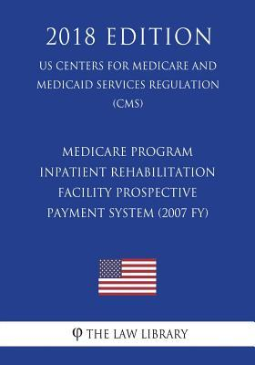 Medicare Program - Inpatient Rehabilitation Facility Prospective Payment System (2007 Fy) (Us Centers for Medicare and Medicaid Services Regulation) (Cms) (2018 Edition)