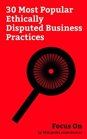 Focus On: 30 Most Popular Ethically Disputed Business Practices: General Motors streetcar Conspiracy, Black Market, Blood Diamond, Conflict of Interest, ... Predatory open-access Publishing, etc.