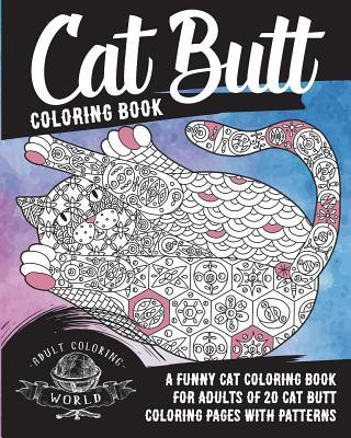 Cat Butt Coloring Book: A Funny Cat Coloring Book for Adults of 20 Cat Butt Coloring Pages with Patterns