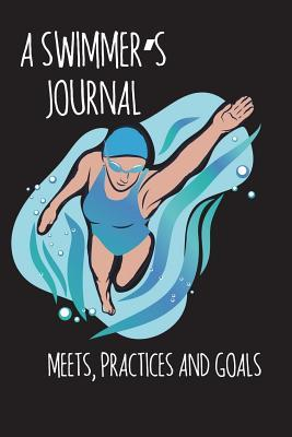 A Swimmer's Journal - Meets, Practices and Goals: A Swimming Journal for Swimmers to Track Swim Meet or Practice Results.