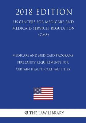 Medicare and Medicaid Programs - Fire Safety Requirements for Certain Health Care Facilities (Us Centers for Medicare and Medicaid Services Regulation) (Cms) (2018 Edition)