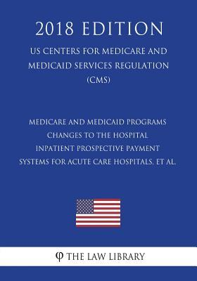 Medicare and Medicaid Programs - Changes to the Hospital Inpatient Prospective Payment Systems for Acute Care Hospitals, Et Al. (Us Centers for Medicare and Medicaid Services Regulation) (Cms) (2018 Edition)