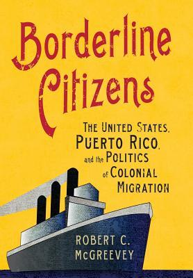 Borderline Citizens: The United States, Puerto Rico, and the Politics of Colonial Migration