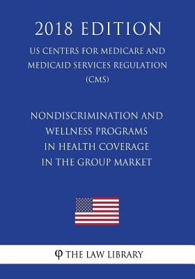 Nondiscrimination and Wellness Programs in Health Coverage in the Group Market (Us Centers for Medicare and Medicaid Services Regulation) (Cms) (2018 Edition)