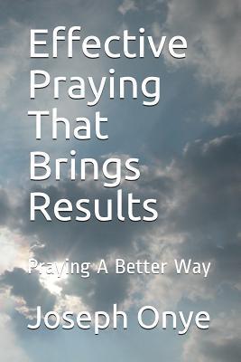 Effective Praying That Brings Results: Praying a Better Way