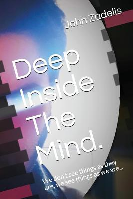 Deep Inside the Mind.: We Don't See Things as They Are, We See Things as We Are...