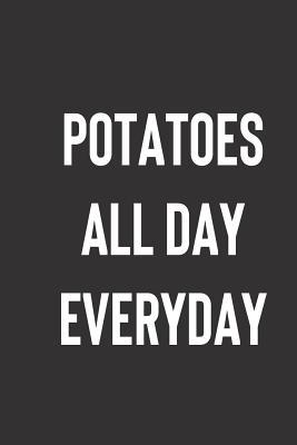 Potatoes All Day Everyday: 6x9 Blank Lined Potato Lover Juornal; Great Gag Gift for Friend, Funny Notebook for Writing
