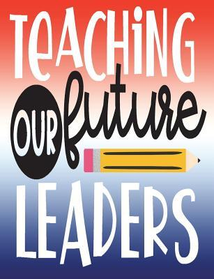 Teaching Our Future Leaders: Teacher Appreciation Gift, New Teacher Graduation Gift, Teacher Birthday Gift, 100 Pages College Ruled Back to School Composition Notebook