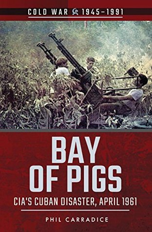 Bay of Pigs: CIA's Cuban Disaster, April 1961 (Cold War 1945–1991)