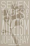 Seven Types of Atheism by John N. Gray