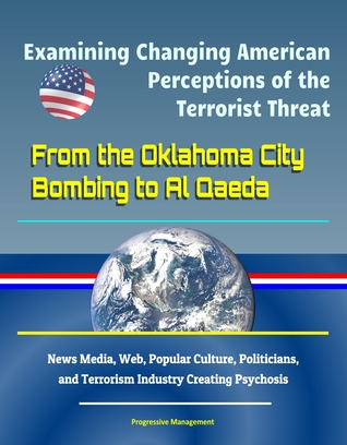 Examining Changing American Perceptions of the Terrorist Threat: From the Oklahoma City Bombing to Al Qaeda - News Media, Web, Popular Culture, Politicians, and Terrorism Industry Creating Psychosis