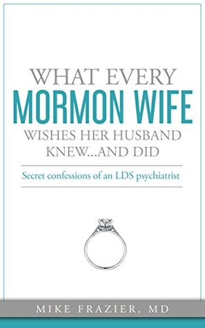 What Every Mormon Wife Wishes Her Husband Knew...and Did: Secret Confessions of an LDS Psychiatrist