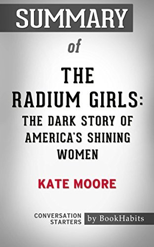 Summary of The Radium Girls: The Dark Story of America's Shining Women: Conversation Starters