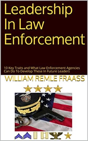 Leadership In Law Enforcement: 10 Key Traits and What Law Enforcement Agencies Can Do To Develop These In Future Leaders