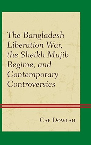 The Bangladesh Liberation War, the Sheikh Mujib Regime, and Contemporary Controversies