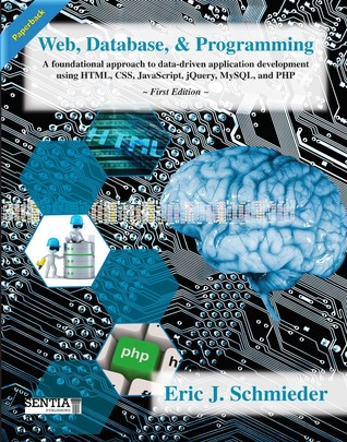 Web, Database, & Programming: A foundational approach to data-driven application development using HTML, CSS, JavaScript, jQuery, MySQL, and PHP,