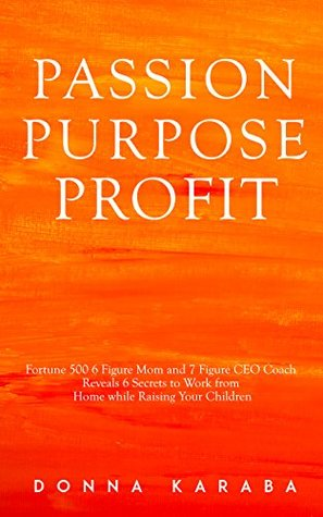 PASSION PURPOSE PROFIT: 6 Figure Fortune 500 Mother and 7 Figure CEO Coach Reveals 6 Secrets in How to Work From Home While Raising Your Children to Become Happy, Successful and Free