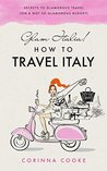 Glam Italia! How to Travel Italy by Corinna Cooke