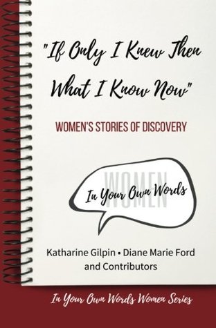 """""""If Only I Knew Then What I Know Now"""": Women's Stories of Discovery (In Your Own Words Women) (Volume 1)"""