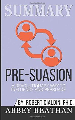 Summary: Pre-Suasion: A Revolutionary Way to Influence and Persuade