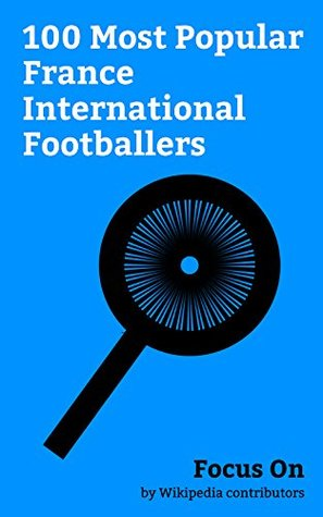 Focus On: 100 Most Popular France International Footballers: Paul Pogba, Kylian Mbappé, Antoine Griezmann, N'Golo Kanté, Dimitri Payet, Karim Benzema, ... Evra, Olivier Giroud, Ousmane Dembélé, etc.