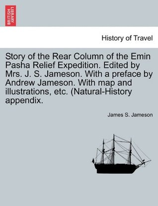 Story of the Rear Column of the Emin Pasha Relief Expedition. Edited by Mrs. J. S. Jameson. With a preface by Andrew Jameson. With map and illustrations, etc. (Natural-History appendix.