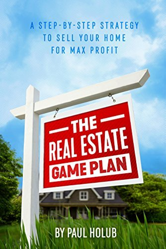The Real Estate Game Plan: Step-By-Step Strategy to Sell Your Home For Max Profit