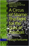A Circus of Shame: The Fight for the Soul of Football: A History of the Intercontinental Cup 1960-1972