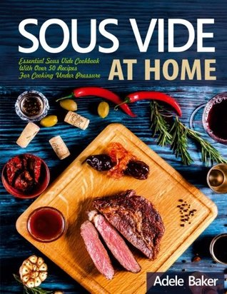 Sous Vide at Home: Essential Sous Vide Cookbook With Over 50 Recipes For Cooking Under Pressure
