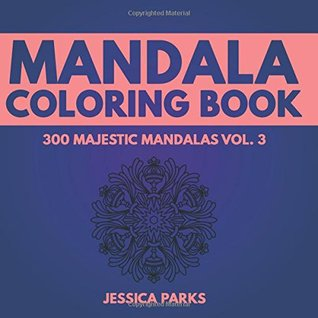 Mandala Coloring Book: 300 Unique Mandala Designs For Adult Relaxation Stress Relief Meditation Peace And Happiness: Volume 3 (300 Majestic Mandalas - Adult Coloring Book)