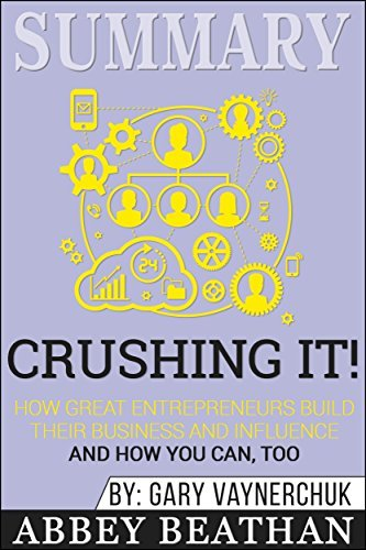 Summary: Crushing It!: How Great Entrepreneurs Build Their Business and Influence—and How You Can, Too