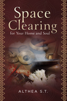 Space Clearing for Your Home and Soul by Althea S.T.