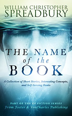 The Name of the Book: A Collection of Short Stories, Interesting Concepts, and Self-Serving Rants (CF Fiction Book 1)
