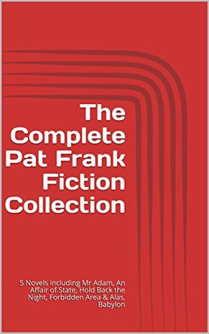 The Complete Pat Frank Fiction Collection: 5 Novels including Mr Adam, An Affair of State, Hold Back the Night, Forbidden Area & Alas, Babylon