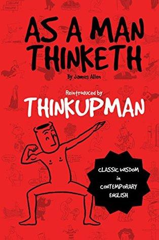 As a Man Thinketh by James Allen: Reintroduced by Thinkupman